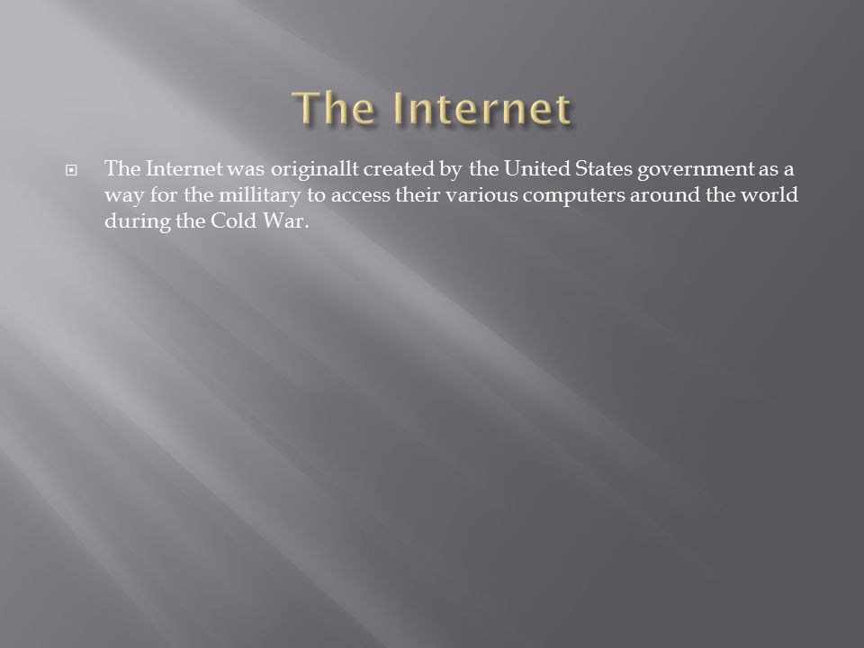  The Internet was originallt created by the United States government as a way for the millitary to access their various computers around the world during the Cold War.