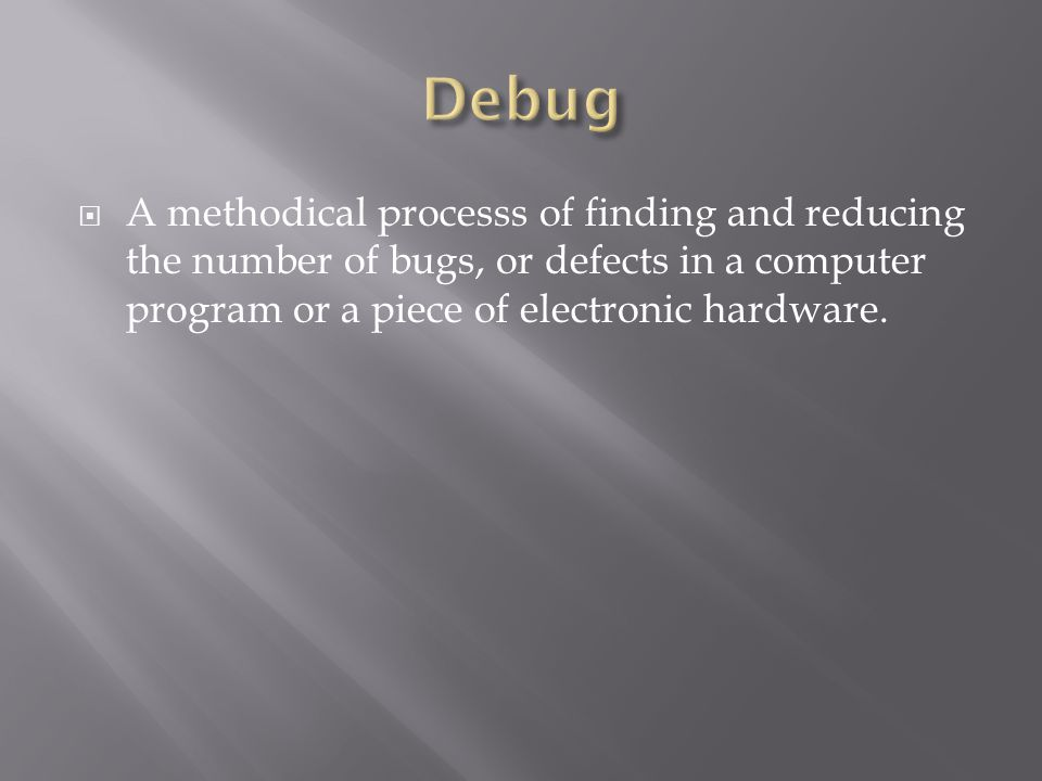  A methodical processs of finding and reducing the number of bugs, or defects in a computer program or a piece of electronic hardware.