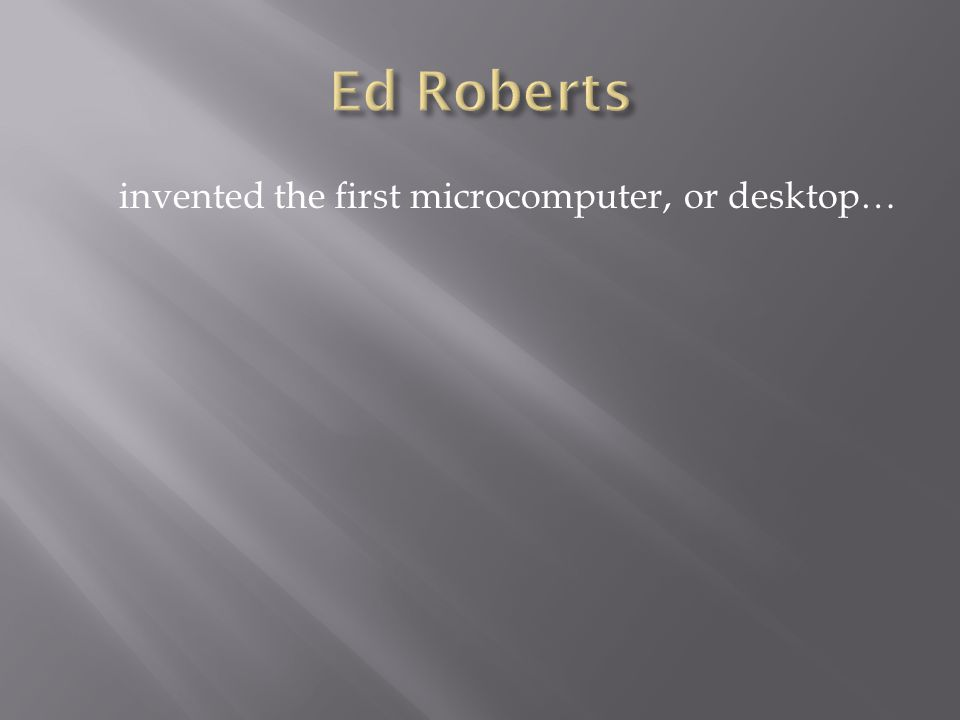 invented the first microcomputer, or desktop…