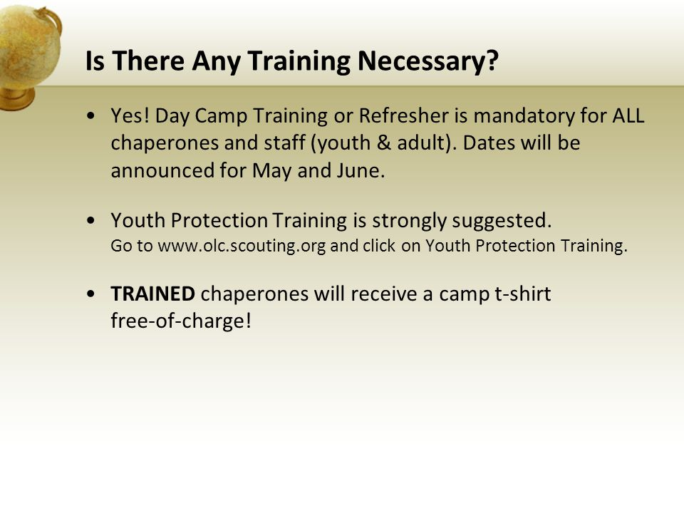 Is There Any Training Necessary? Yes! Day Camp Training or Refresher is mandatory for ALL chaperones and staff (youth & adult). Dates will be announce
