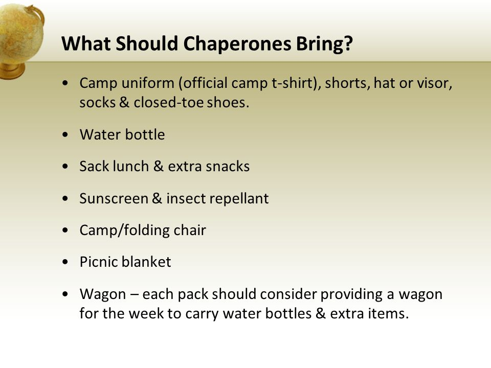 What Should Chaperones Bring? Camp uniform (official camp t-shirt), shorts, hat or visor, socks & closed-toe shoes. Water bottle Sack lunch & extra sn