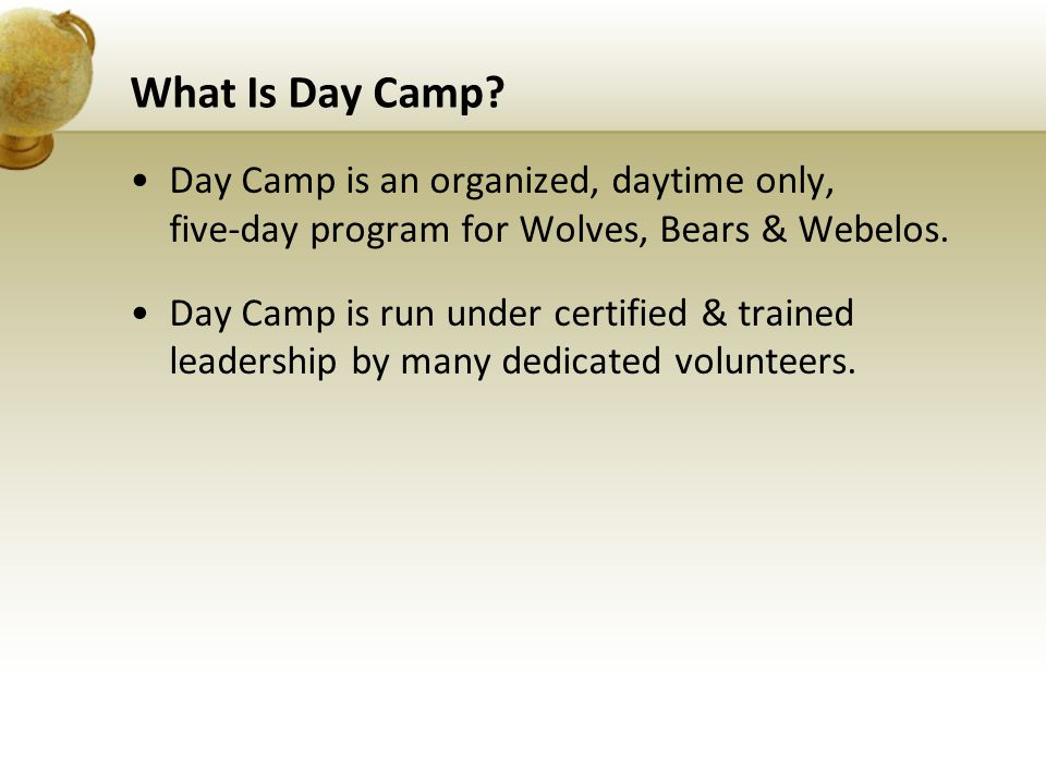 What Is Day Camp? Day Camp is an organized, daytime only, five-day program for Wolves, Bears & Webelos. Day Camp is run under certified & trained lead
