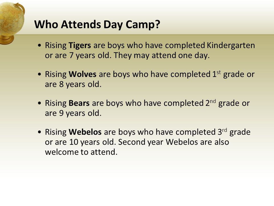 Who Attends Day Camp? Rising Tigers are boys who have completed Kindergarten or are 7 years old. They may attend one day. Rising Wolves are boys who h