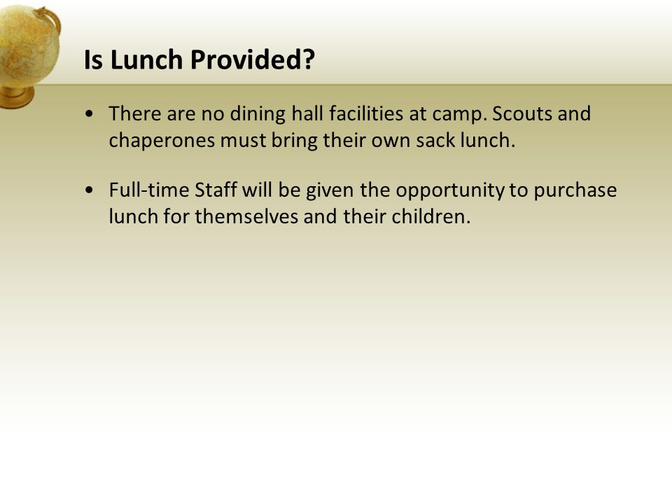 Is Lunch Provided? There are no dining hall facilities at camp. Scouts and chaperones must bring their own sack lunch. Full-time Staff will be given t