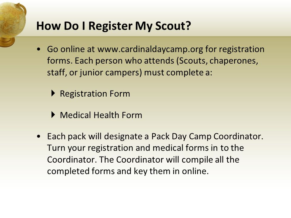 How Do I Register My Scout? Go online at www.cardinaldaycamp.org for registration forms. Each person who attends (Scouts, chaperones, staff, or junior