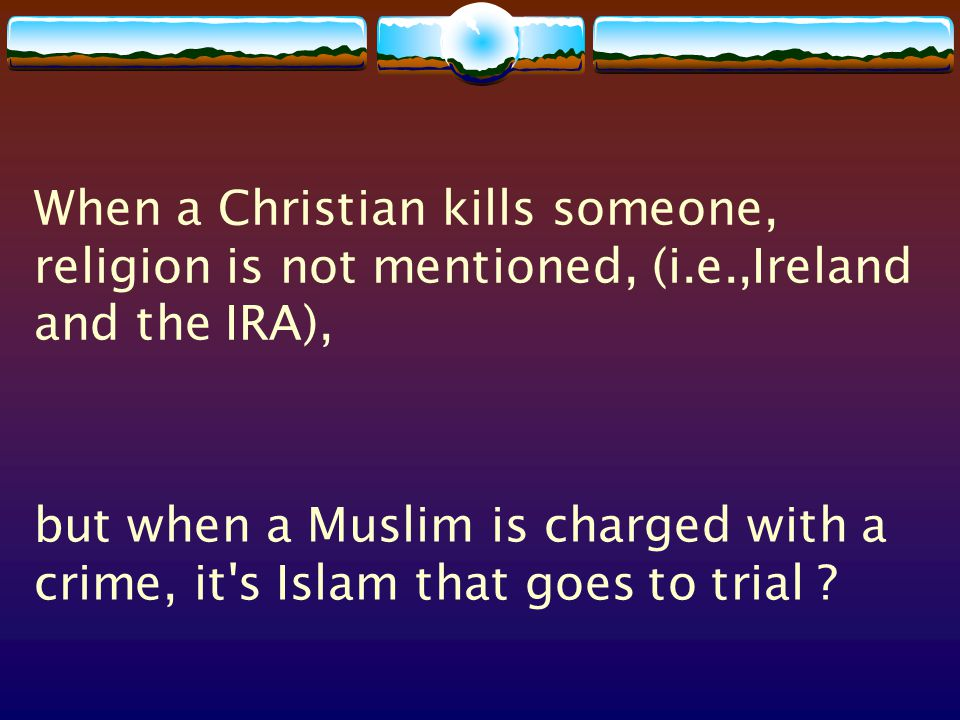When a Christian kills someone, religion is not mentioned, (i.e.,Ireland and the IRA), but when a Muslim is charged with a crime, it s Islam that goes to trial