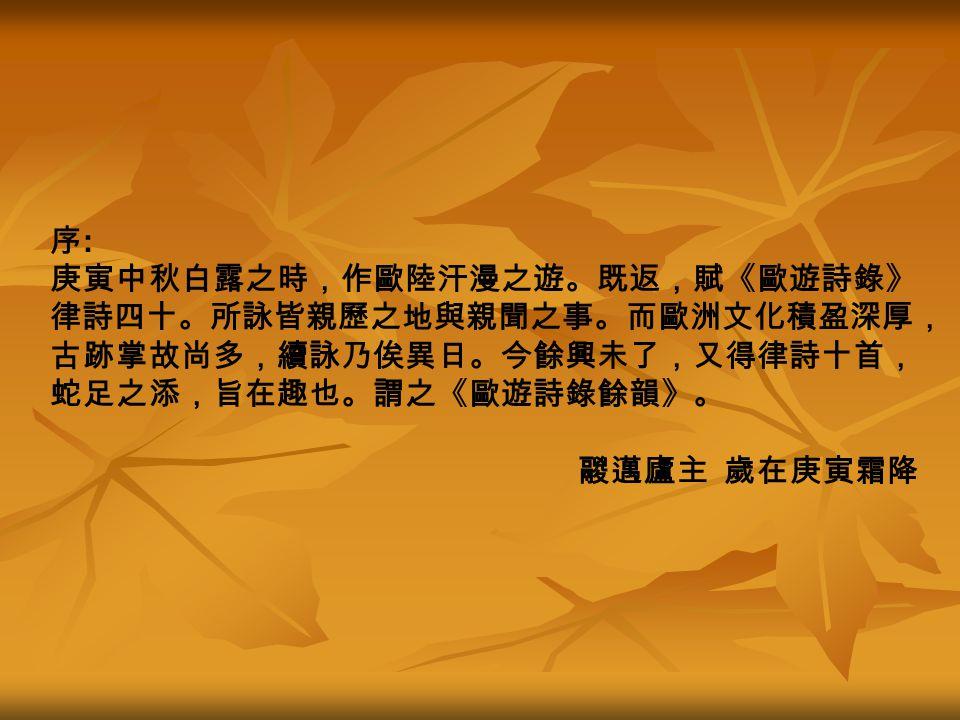 序 : 庚寅中秋白露之時,作歐陸汗漫之遊。既返,賦《歐遊詩錄》 律詩四十。所詠皆親歷之地與親聞之事。而歐洲文化積盈深厚, 古跡掌故尚多,續詠乃俟異日。今餘興未了,又得律詩十首, 蛇足之添,旨在趣也。謂之《歐遊詩錄餘韻》。 鬷邁廬主 歲在庚寅霜降