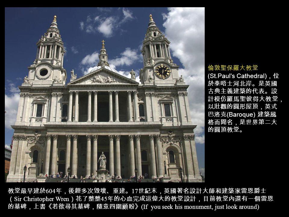 教堂最早建於 604 年,後經多次毀壞、重建。 17 世紀末,英國著名設計大師和建築家雷恩爵士 ( Sir Christopher Wren )花了整整 45 年的心血完成這偉大的教堂設計,目前教堂內還有一個雷恩 的墓碑,上書《若欲尋其墓碑,隨意四圍顧盼》 (If you seek his monument, just look around) 倫敦聖保羅大教堂 (St.Paul s Cathedral) ,位 於泰晤士河北岸。是英國 古典主義建築的代表。設 計模仿羅馬聖彼得大教堂, 以壯觀的圓形屋頂,英式 巴洛克 (Baroque) 建築風 格而聞名,是世界第二大 的圓頂教堂。
