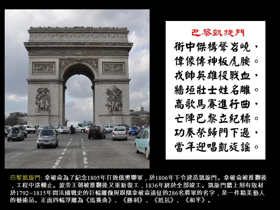 巴黎凱旋門 : 拿破侖為了紀念 1805 年打敗俄奧聯軍,於 1806 年下令建造凱旋門。拿破侖被推翻後 ,工程中途輟止。波旁王朝被推翻後又重新復工, 1836 年終於全部竣工。凱旋門牆上刻有取材 於 1792 ∼ 1815 年間法國戰史的巨幅雕像與跟隨拿破侖遠征的 286 名將軍的名字,是一件精美動人 的藝術品。正面四幅浮雕為《馬賽曲》、《勝利》、《抵抗》、《和平》。