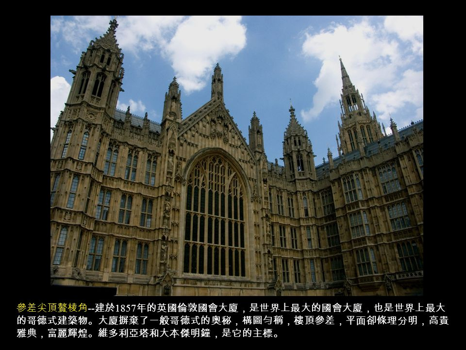 參差尖頂贅棱角 -- 建於 1857 年的英國倫敦國會大廈,是世界上最大的國會大廈,也是世界上最大 的哥德式建築物。大廈摒棄了一般哥德式的奥秘,構圖勻稱,樓頂參差,平面卻條理分明,高貴 雅典,富麗輝煌。維多利亞塔和大本傑明鐘,是它的主標。
