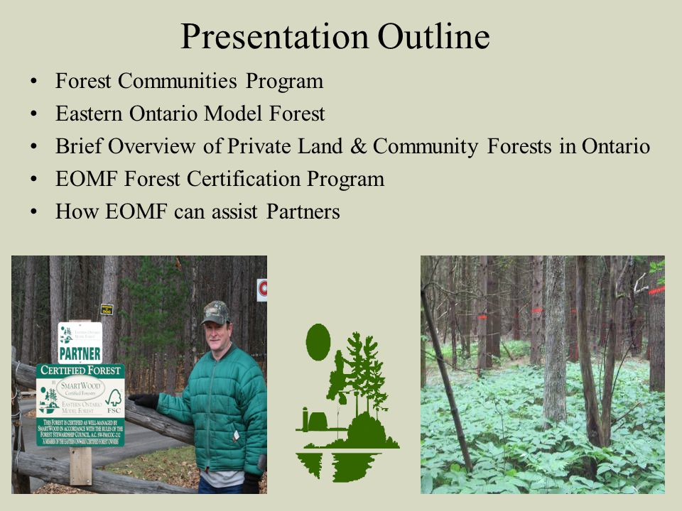 Presentation Outline Forest Communities Program Eastern Ontario Model Forest Brief Overview of Private Land & Community Forests in Ontario EOMF Forest Certification Program How EOMF can assist Partners