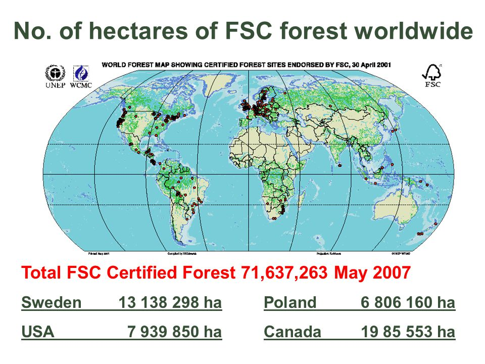 No. of hectares of FSC forest worldwide Total FSC Certified Forest 71,637,263 May 2007 Sweden 13 138 298 haPoland 6 806 160 ha USA 7 939 850 haCanada