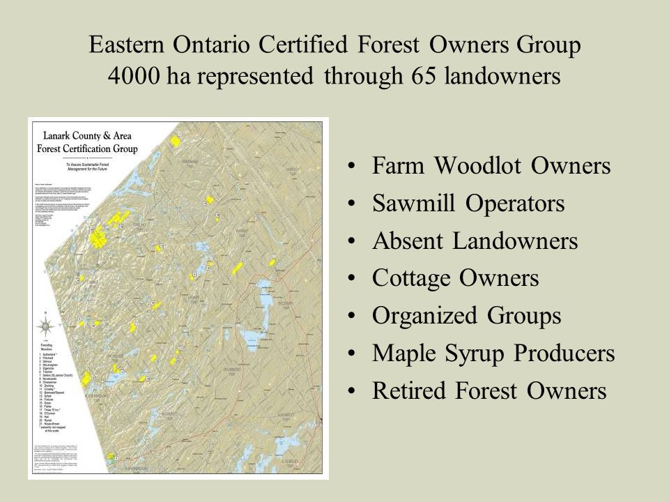 Eastern Ontario Certified Forest Owners Group 4000 ha represented through 65 landowners Farm Woodlot Owners Sawmill Operators Absent Landowners Cottag