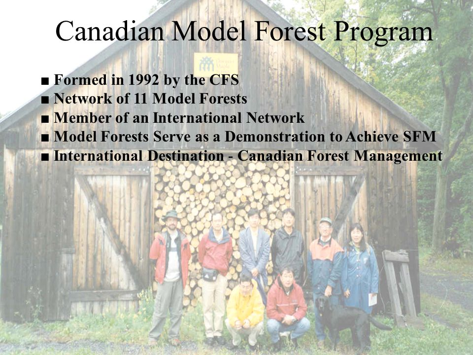 Canadian Model Forest Program ■ Formed in 1992 by the CFS ■ Network of 11 Model Forests ■ Member of an International Network ■ Model Forests Serve as a Demonstration to Achieve SFM ■ International Destination - Canadian Forest Management