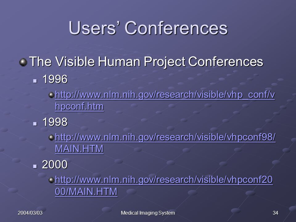 342004/03/03Medical Imaging System Users' Conferences The Visible Human Project Conferences 1996 1996 http://www.nlm.nih.gov/research/visible/vhp_conf/v hpconf.htm http://www.nlm.nih.gov/research/visible/vhp_conf/v hpconf.htm 1998 1998 http://www.nlm.nih.gov/research/visible/vhpconf98/ MAIN.HTM http://www.nlm.nih.gov/research/visible/vhpconf98/ MAIN.HTM 2000 2000 http://www.nlm.nih.gov/research/visible/vhpconf20 00/MAIN.HTM http://www.nlm.nih.gov/research/visible/vhpconf20 00/MAIN.HTM