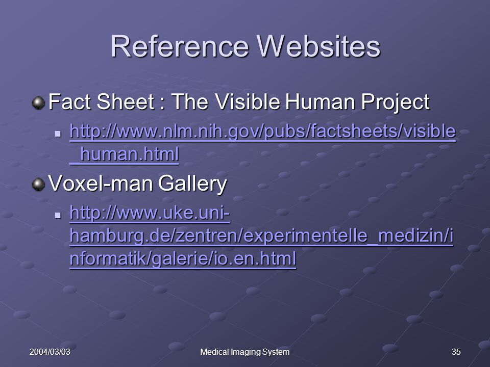 352004/03/03Medical Imaging System Reference Websites Fact Sheet : The Visible Human Project http://www.nlm.nih.gov/pubs/factsheets/visible _human.html http://www.nlm.nih.gov/pubs/factsheets/visible _human.html http://www.nlm.nih.gov/pubs/factsheets/visible _human.html http://www.nlm.nih.gov/pubs/factsheets/visible _human.html Voxel-man Gallery http://www.uke.uni- hamburg.de/zentren/experimentelle_medizin/i nformatik/galerie/io.en.html http://www.uke.uni- hamburg.de/zentren/experimentelle_medizin/i nformatik/galerie/io.en.html http://www.uke.uni- hamburg.de/zentren/experimentelle_medizin/i nformatik/galerie/io.en.html http://www.uke.uni- hamburg.de/zentren/experimentelle_medizin/i nformatik/galerie/io.en.html