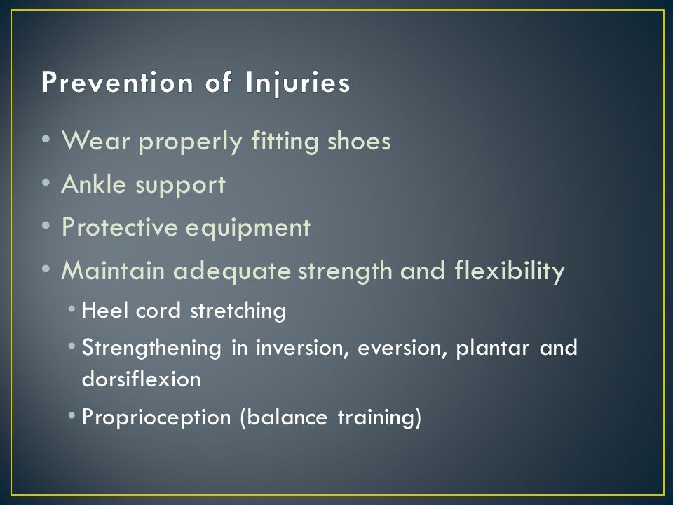 Wear properly fitting shoes Ankle support Protective equipment Maintain adequate strength and flexibility Heel cord stretching Strengthening in inversion, eversion, plantar and dorsiflexion Proprioception (balance training)
