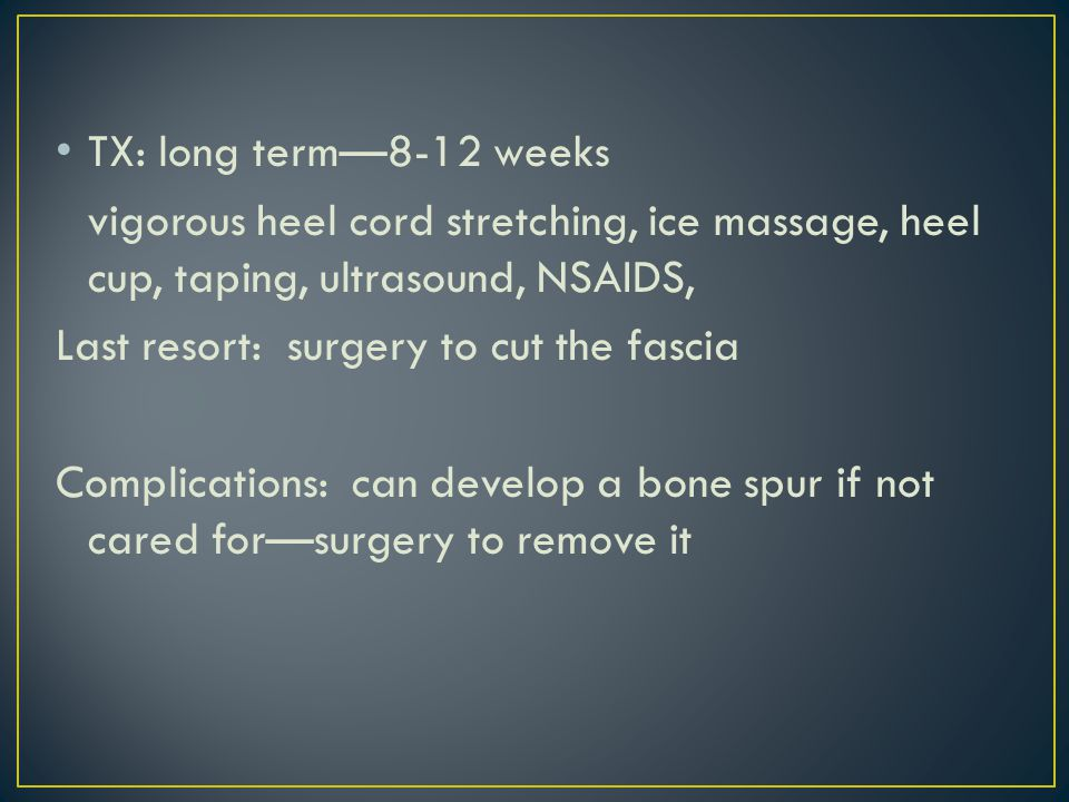 TX: long term—8-12 weeks vigorous heel cord stretching, ice massage, heel cup, taping, ultrasound, NSAIDS, Last resort: surgery to cut the fascia Complications: can develop a bone spur if not cared for—surgery to remove it