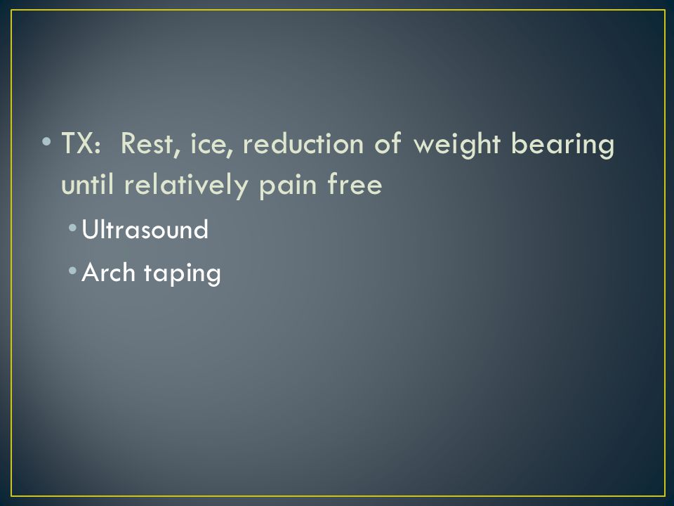 TX: Rest, ice, reduction of weight bearing until relatively pain free Ultrasound Arch taping