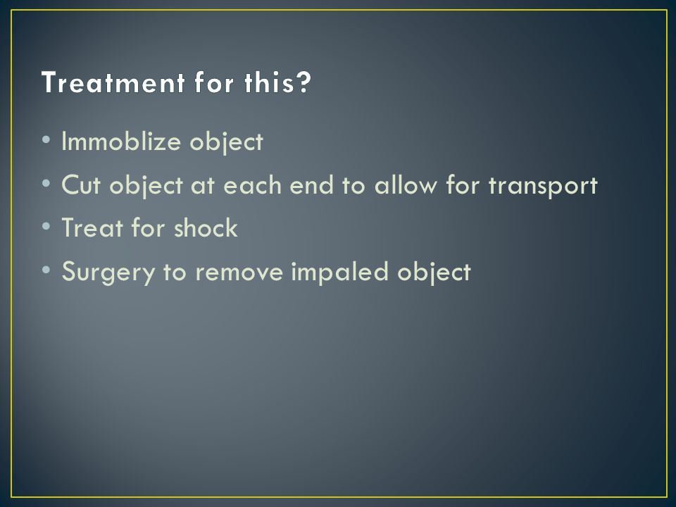 Immoblize object Cut object at each end to allow for transport Treat for shock Surgery to remove impaled object