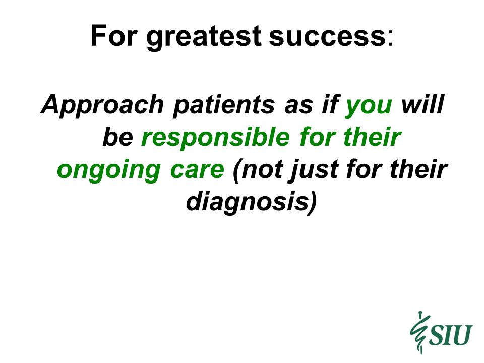 For greatest success: Approach patients as if you will be responsible for their ongoing care (not just for their diagnosis)