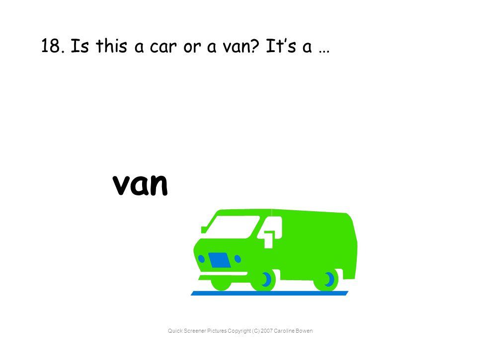 Quick Screener Pictures Copyright (C) 2007 Caroline Bowen 18. Is this a car or a van? It's a … van