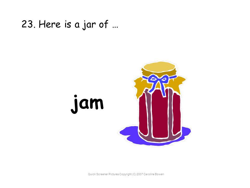 Quick Screener Pictures Copyright (C) 2007 Caroline Bowen 23. Here is a jar of … jam