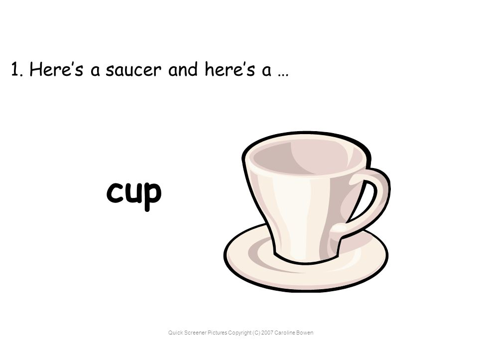 Quick Screener Pictures Copyright (C) 2007 Caroline Bowen 1. Here's a saucer and here's a … cup