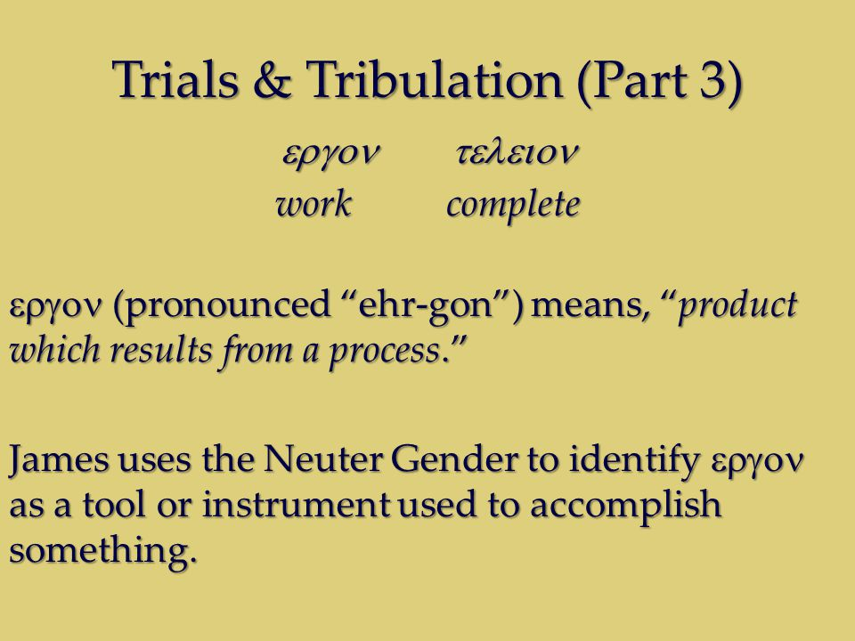 Trials & Tribulation (Part 3)  workcomplete  (pronounced ehr-gon ) means, product which results from a process. James uses the Neuter Gender to identify  as a tool or instrument used to accomplish something.