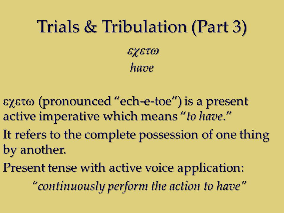 Trials & Tribulation (Part 3) have  (pronounced ech-e-toe ) is a present active imperative which means to have. It refers to the complete possession of one thing by another.