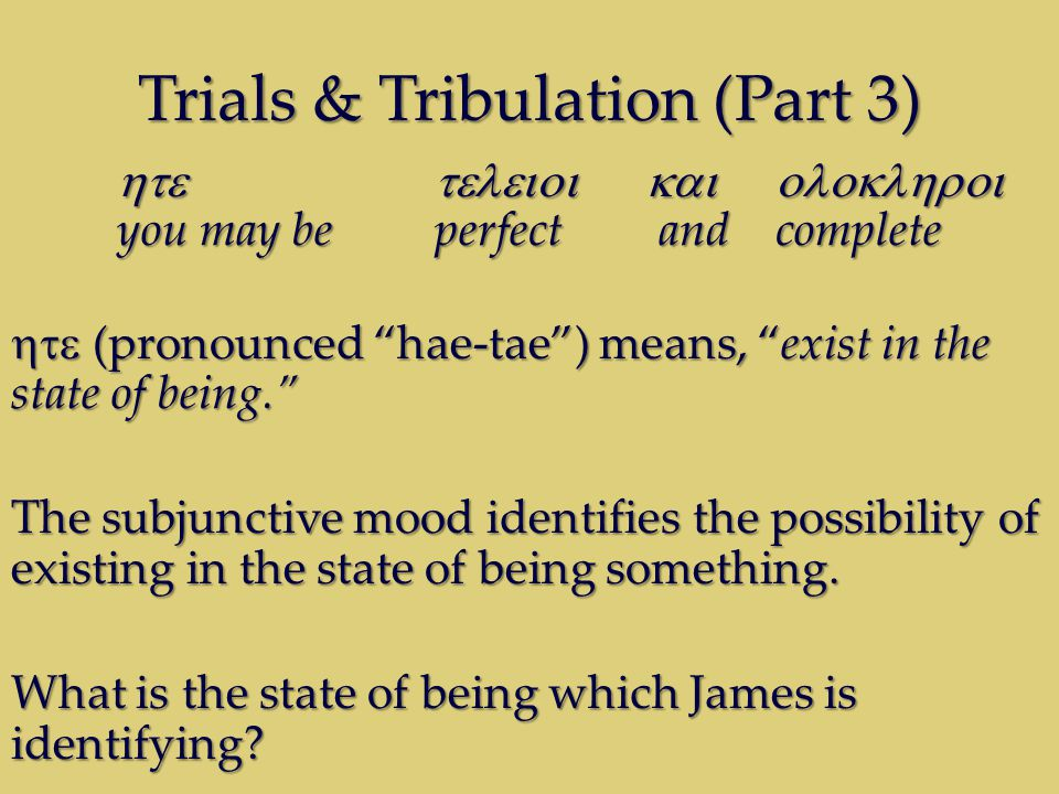 Trials & Tribulation (Part 3)  you may be perfect and complete  (pronounced hae-tae ) means, exist in the state of being. The subjunctive mood identifies the possibility of existing in the state of being something.