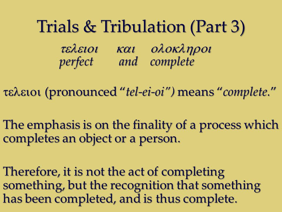 Trials & Tribulation (Part 3)  perfect and complete  (pronounced tel-ei-oi ) means complete. The emphasis is on the finality of a process which completes an object or a person.