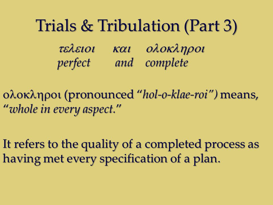 Trials & Tribulation (Part 3)  perfect and complete  (pronounced hol-o-klae-roi ) means, whole in every aspect. It refers to the quality of a completed process as having met every specification of a plan.