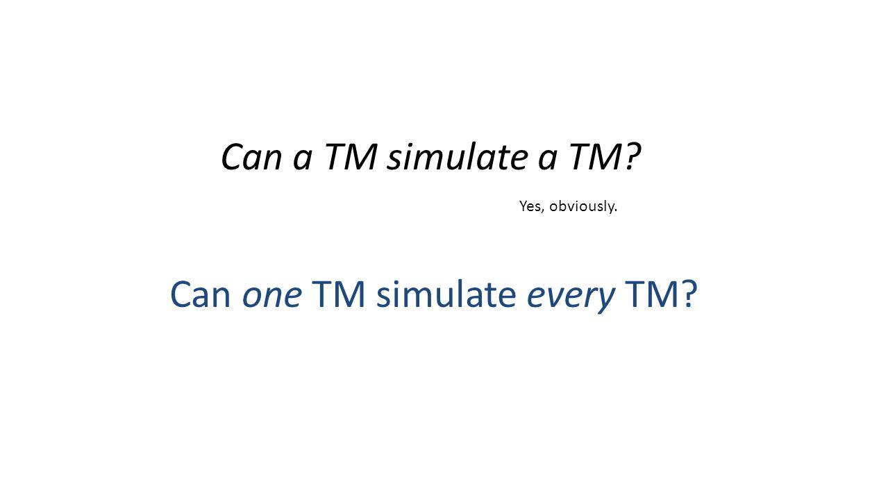 Can a TM simulate a TM? Can one TM simulate every TM? Yes, obviously.