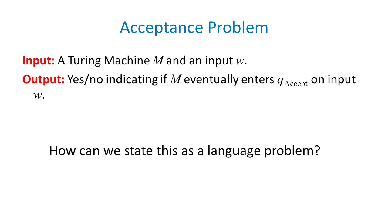 Acceptance Problem Input: A Turing Machine M and an input w. Output: Yes/no indicating if M eventually enters q Accept on input w. How can we state th