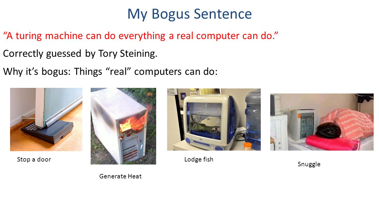 """My Bogus Sentence """"A turing machine can do everything a real computer can do."""" Correctly guessed by Tory Steining. Why it's bogus: Things """"real"""" compu"""