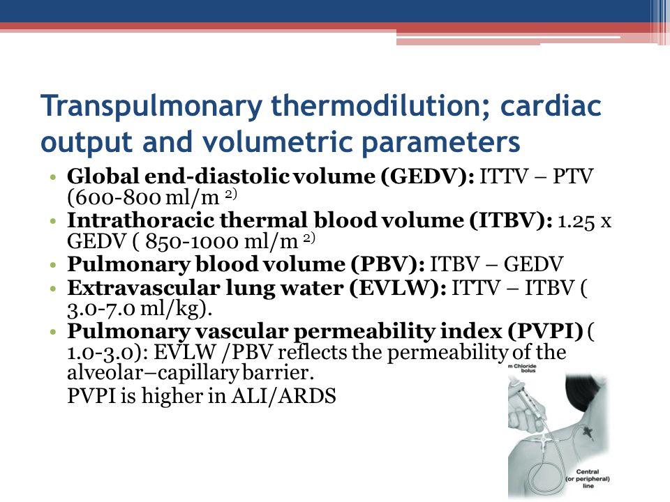Transpulmonary thermodilution; cardiac output and volumetric parameters Global end-diastolic volume (GEDV): ITTV – PTV (600-800 ml/m 2) Intrathoracic