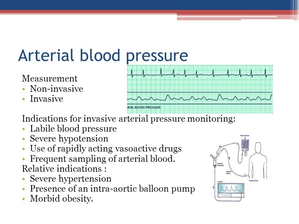 Arterial blood pressure Measurement Non-invasive Invasive Indications for invasive arterial pressure monitoring: Labile blood pressure Severe hypotens
