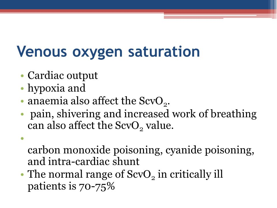 Venous oxygen saturation Cardiac output hypoxia and anaemia also affect the ScvO 2. pain, shivering and increased work of breathing can also affect th
