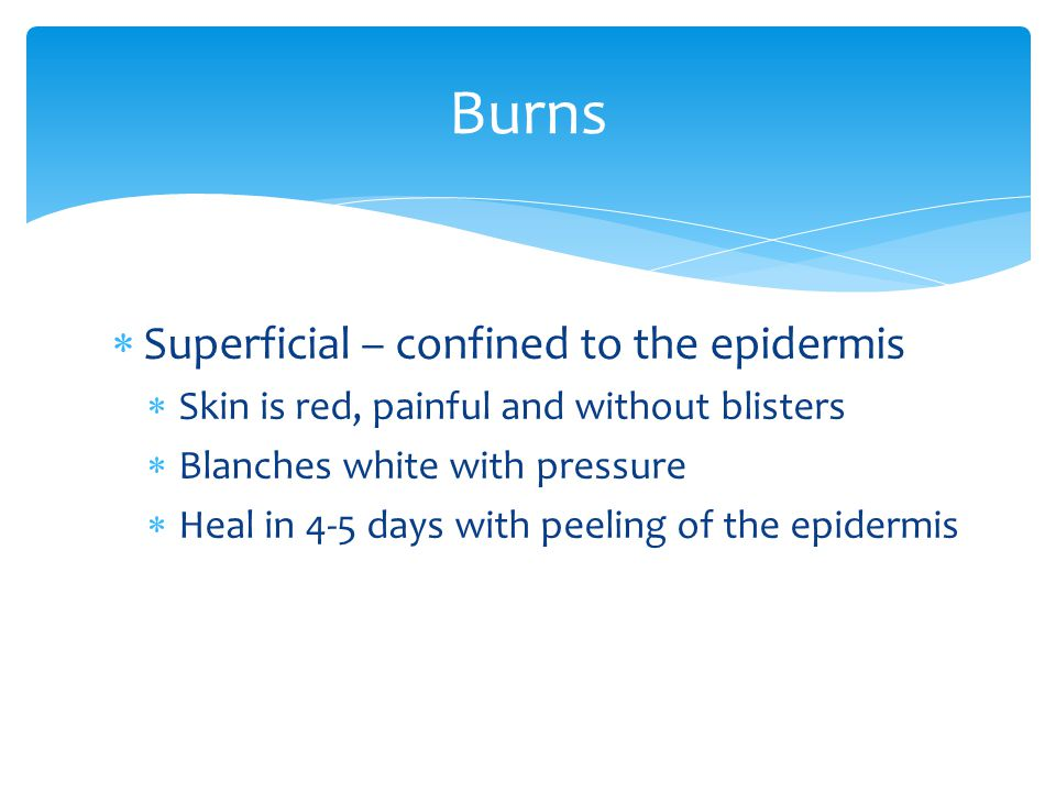  Superficial – confined to the epidermis  Skin is red, painful and without blisters  Blanches white with pressure  Heal in 4-5 days with peeling o