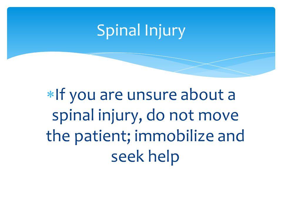  If you are unsure about a spinal injury, do not move the patient; immobilize and seek help Spinal Injury