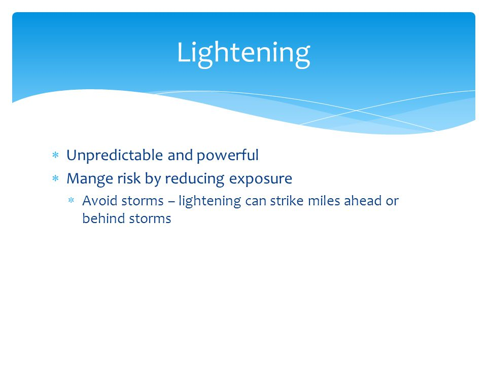  Unpredictable and powerful  Mange risk by reducing exposure  Avoid storms – lightening can strike miles ahead or behind storms Lightening
