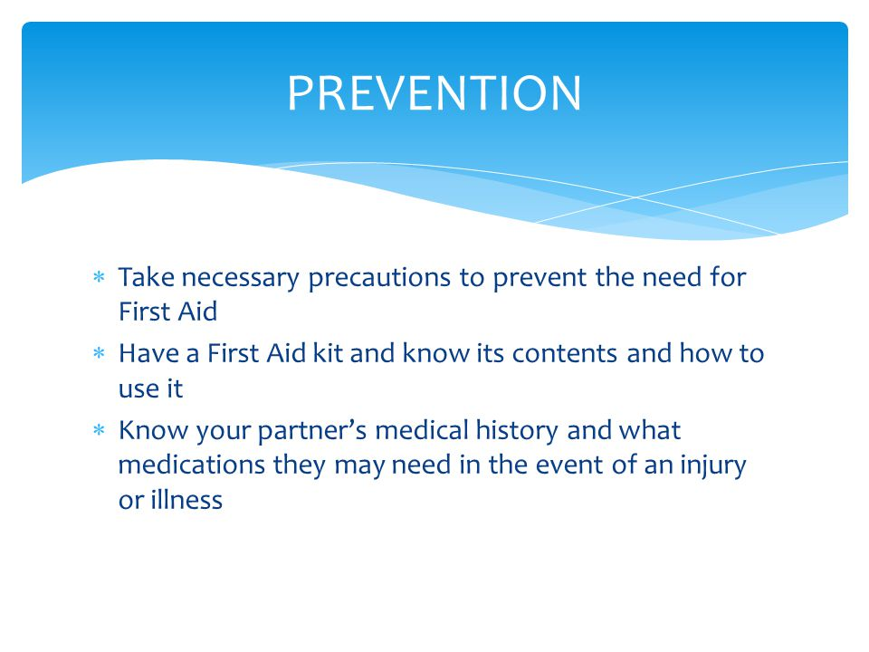  Take necessary precautions to prevent the need for First Aid  Have a First Aid kit and know its contents and how to use it  Know your partner's medical history and what medications they may need in the event of an injury or illness PREVENTION