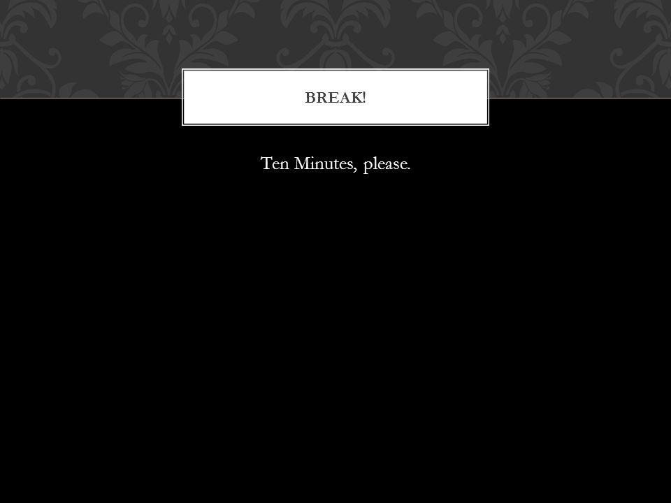 Ten Minutes, please. BREAK!