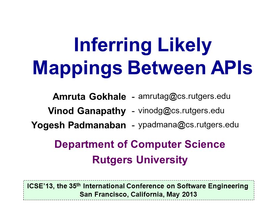 Creating API mapping databases ICSE 2013Inferring Likely Mappings Between APIs11 Mapping databases are populated manually by domain experts Microsoft and Nokia's app interoperability Web sites shown earlier Painstaking, error-prone and expensive –Involves reading and understanding API docs –Or crowdsourcing, asking on help forums, etc.