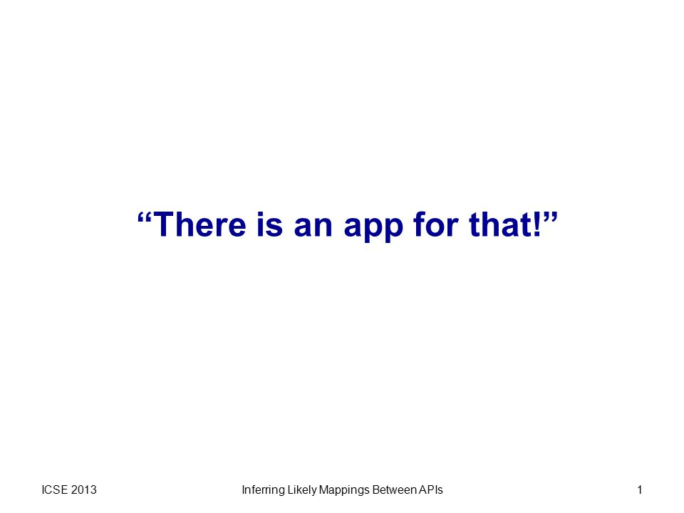 "ICSE 2013Inferring Likely Mappings Between APIs1 ""There is an app for that!"""