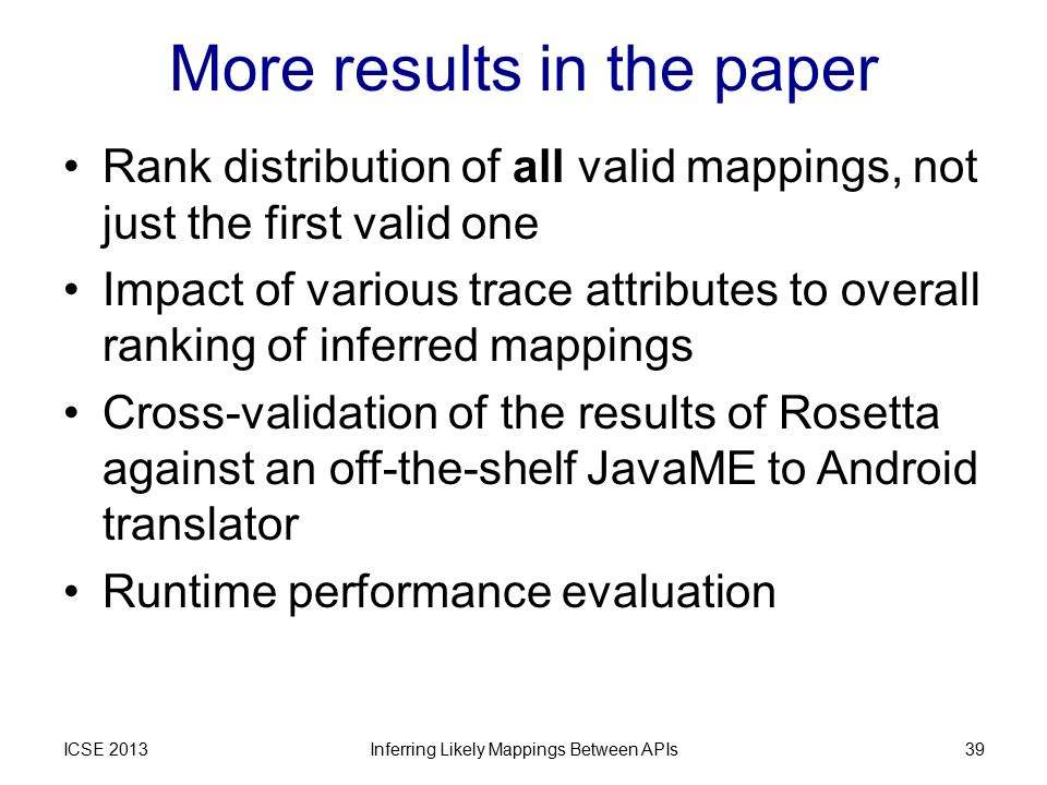More results in the paper Rank distribution of all valid mappings, not just the first valid one Impact of various trace attributes to overall ranking of inferred mappings Cross-validation of the results of Rosetta against an off-the-shelf JavaME to Android translator Runtime performance evaluation ICSE 2013Inferring Likely Mappings Between APIs39