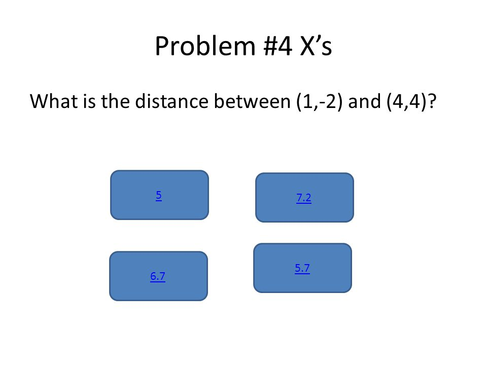 Problem #4 X's What is the distance between (1,-2) and (4,4) 5 5.7 6.7 7.2
