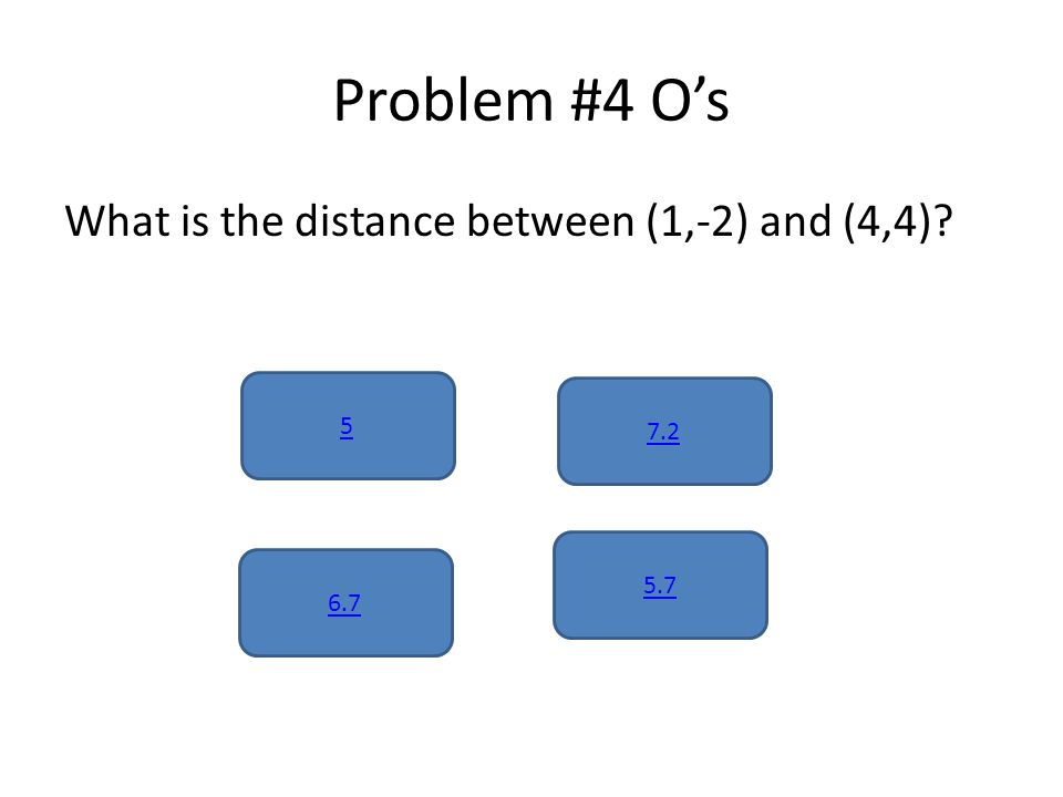 Problem #4 O's What is the distance between (1,-2) and (4,4) 5 5.7 6.7 7.2
