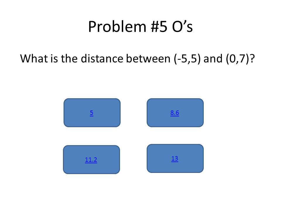 Problem #5 O's What is the distance between (-5,5) and (0,7) 5 13 11.2 8.6